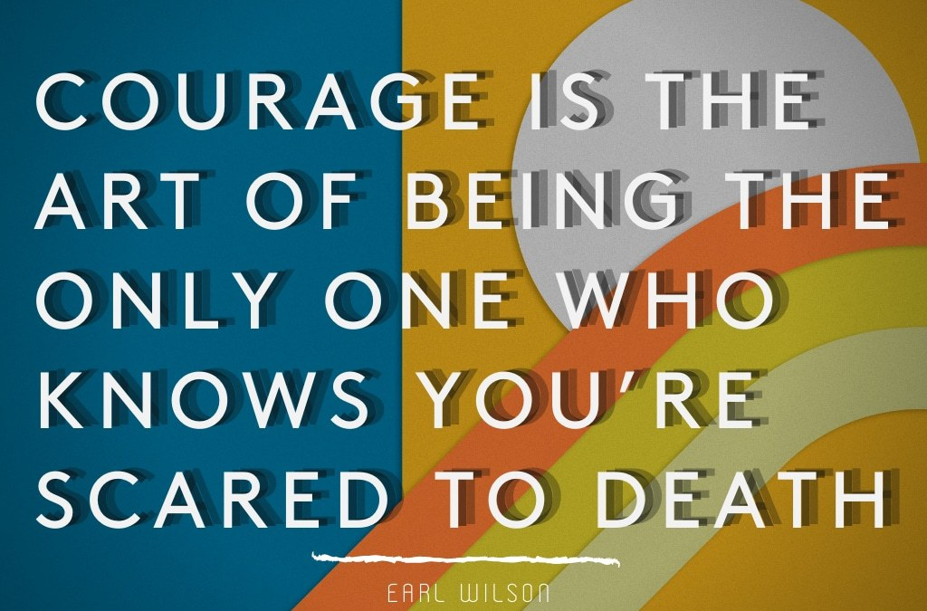 Courage is the art of being the only one who knows you're scared to death