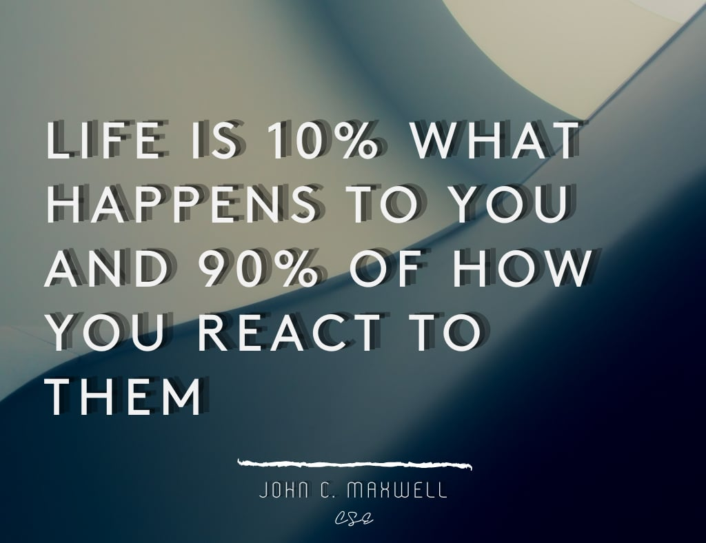 LIFE IS 10% WHAT HAPPENS TO YOU AND 90% OF HOW YOU REACT TO THEM