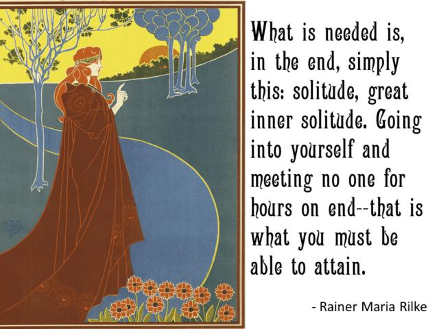 """What is needed is great inner solitude"" --Rainier Maria Rilke"