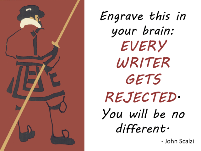 """Engrave this on your brain. Every writer gets rejected. You will be no different."" --John Scalzi"