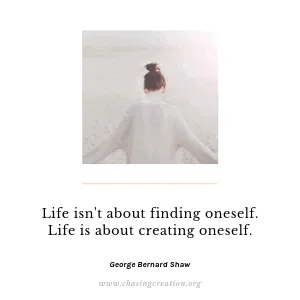 Life isn't about finding oneself. Life is about creating oneself. George Bernard Shaw