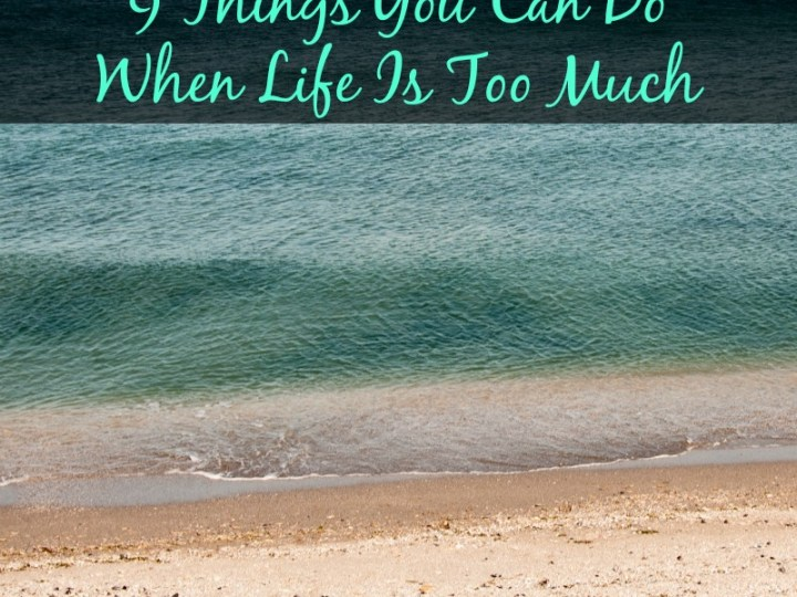 9 Things You Can Do When Life Gets Too Much