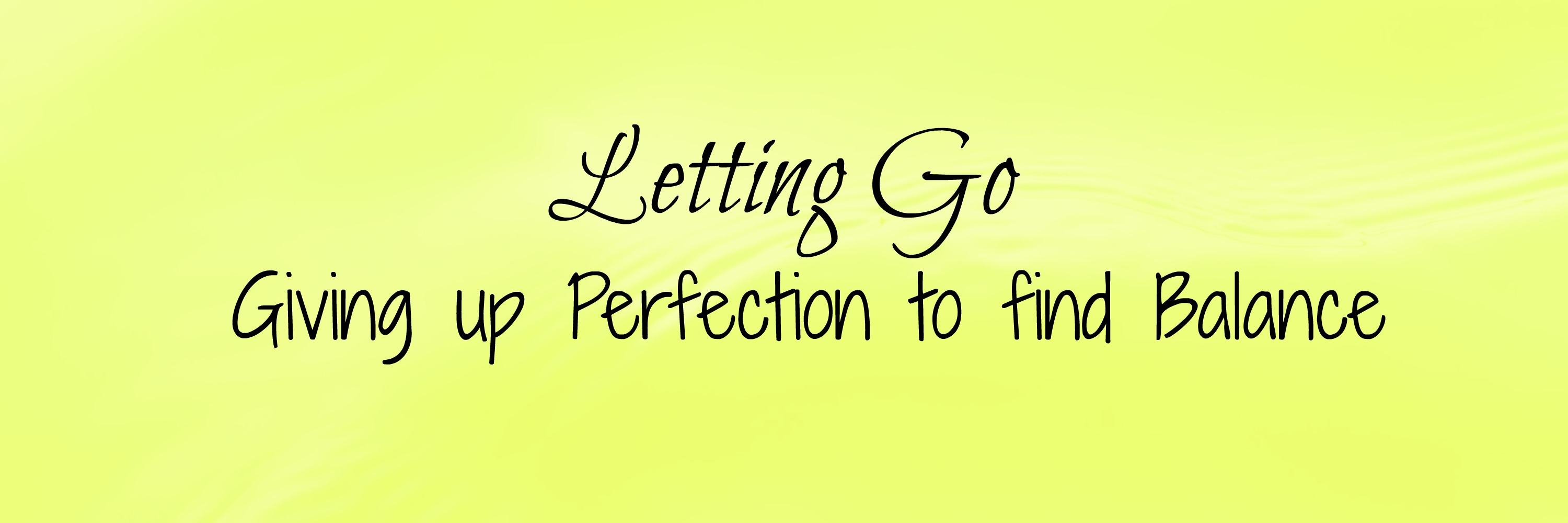 Letting Go Giving Up Perfection To Find Balance