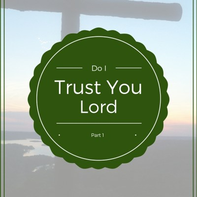 Do I Trust You, Lord – Part 1