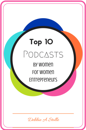 top 10 Podcasts by Women for Women Entrepreneurs by Debbie A Stolle
