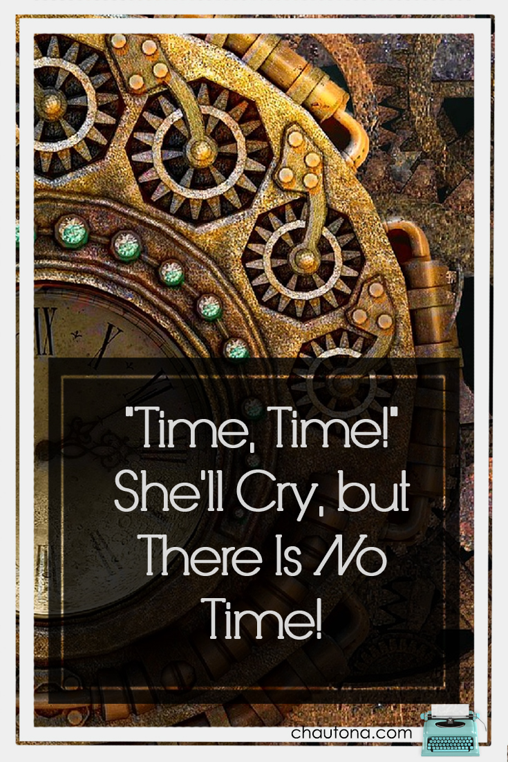 """""""Time, Time!"""" She'll Cry, but There Is No Time!"""