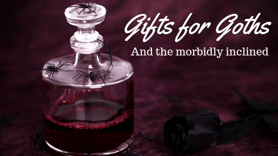 Gifts for Goths and the Morbidly Inclined