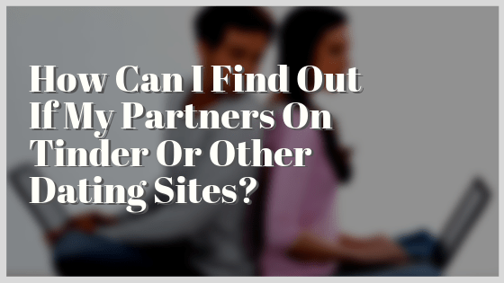 How Can I Find Out If My Partners On Tinder Or Other Dating Sites?