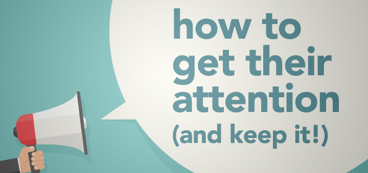 How to get their attention and keep it