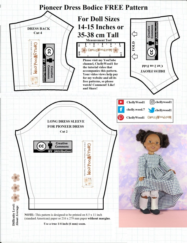 "This is the bodice and sleeve pattern for making a pioneer-style or Victorian-era dress for Wellie Wishers and similar sized dolls (roughly 14 to 15 inches tall). The bodice and sleeve patterns are all marked with a ""Creative Commons Attribution"" symbol, and in the center of the pattern it also has a measurement tool. The measurement tool is used for comparing the printed pattern to a ruler or tape measure, to make sure you have printed your pattern accurately to scale. There's also a picture on the pattern. It shows an American Girl Wellie Wishers (Kendall) doll lifting up her skirt to show her dainty felt Victorian boots and her pretty lace-trimmed bloomers. Patterns and tutorials for making the whole outfit can be found at ChellyWood.com, along with hundreds of other free, printable doll clothes sewing patterns for making doll clothes to fit dolls of many shapes and all different sizes."