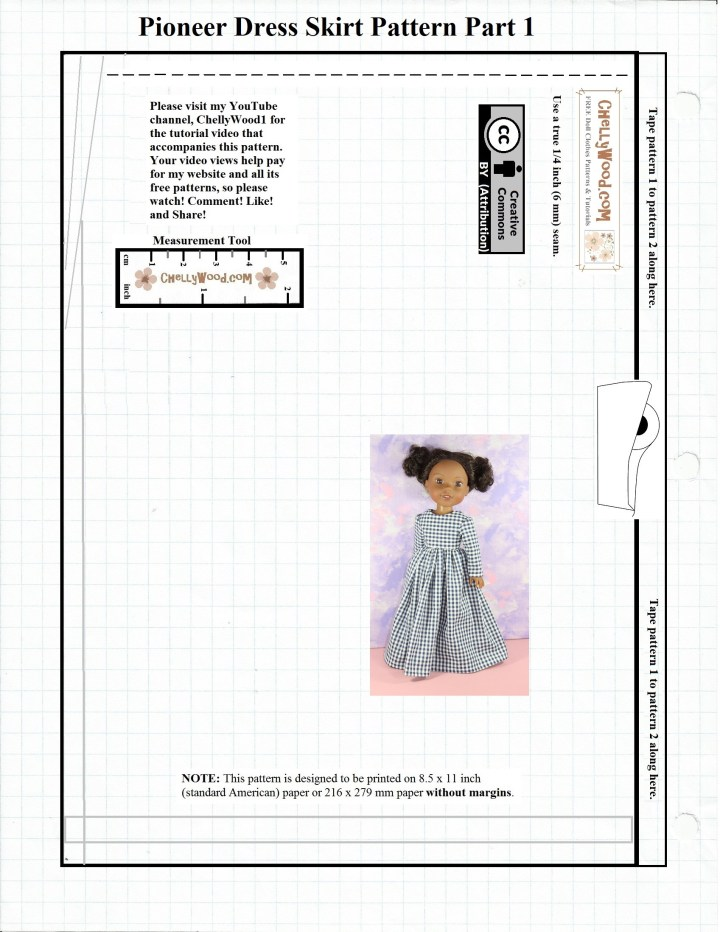 """Here we have Part 1 of a two-part skirt pattern for a pioneer-style or Victorian era dress for Wellie Wishers and similar-sized dolls. The pattern is watermarked with the website from which this (and hundreds of other) free pattern(s) come: ChellyWood.com. The pattern is marked with a """"Creative Commons Attribution"""" symbol, and it has a measurement tool on it, so you can compare it to a ruler or tape measure after printing. The instructions on this pattern say """"Use a true 1/4 inch seam allowance."""" It also has a bar on one side that says """"Tape Pattern 1 to Pattern 2 along here."""""""