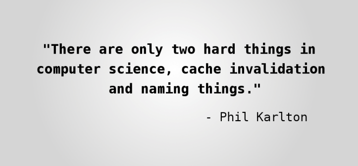 There are two hard things in computer science; cache invalidation and naming things. -Phil Karlton