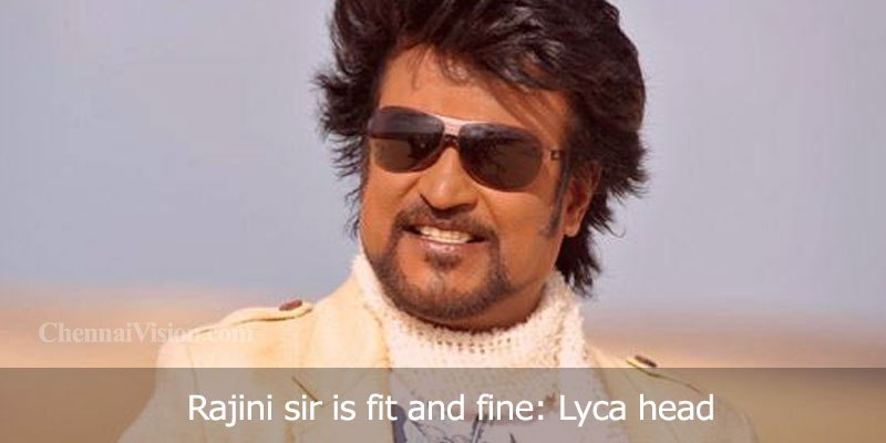 Rajini sir is fit and fine: Lyca head