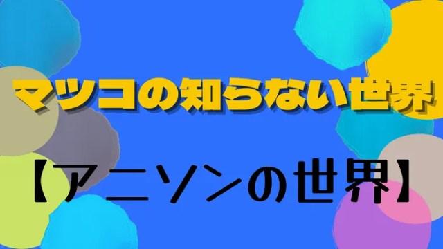【マツコの知らない世界】アニソン大好きプロデューサー8選【懐古】