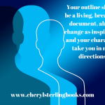 Your outline should be a living, breathing document, able to change as inspiration and your characters take you in new directions.www.cherylsterlingbooks.com
