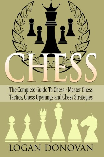 Chess: The Complete Guide To Chess – Master: Chess Tactics, Chess Openings, and Chess Strategies