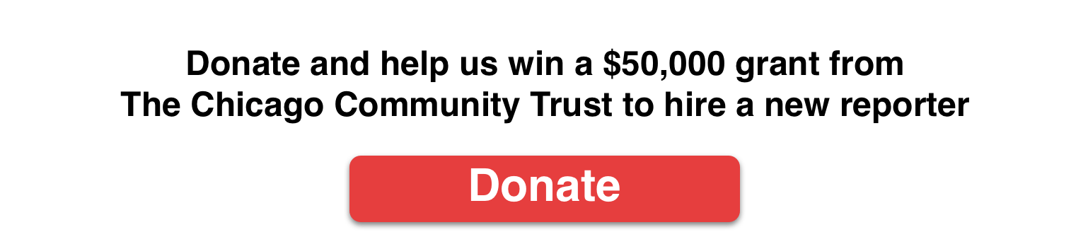 Banner for our fundraising campaign that says Donate and help us win a $50,000 grant from  The Chicago Community Trust to hire a new reporter