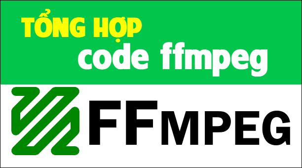 Tổng hợp code ffmpeg sưu tầm sẽ có trong bài viết này