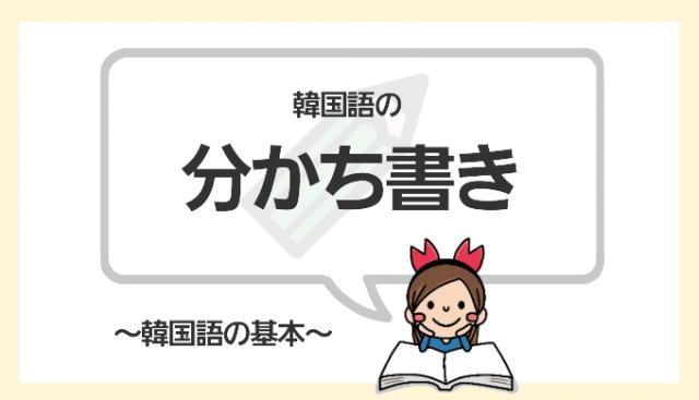 分かち書きとは?知らなきゃマズイ!韓国語を書くときの必須ルール ...