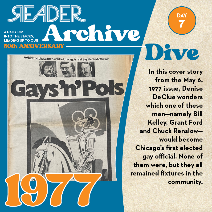 1977: In this cover story from the May 6, 1977 issue, Denise DeClue wonders which one of these men—namely Bill Kelley, Grant Ford, and Chuck Renslow—would become Chicago's first elected gay official. None of them were, but they all remained fixtures in the community.