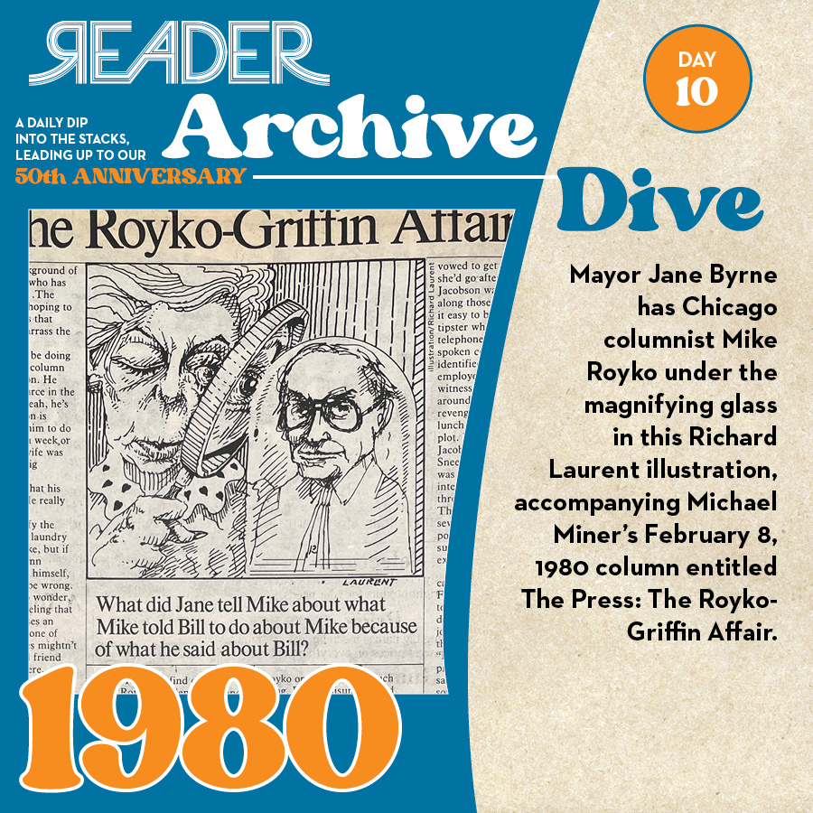 """1980: Mayor Jane Byrne has Chicago columnist Mike Royko under the magnifying glass in this Richard Laurent illustration, accompanying Michael Miner's February 8, 1980 column entitled """"The Press: The Royko-Griffin Affair."""""""