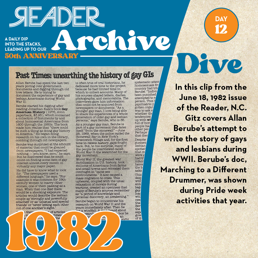 1983: In this clip from the June 18, 1982 issue of the Reader, N.C. Gitz covers Allan Berube's attempt to write the story of gays and lesbians during WWII. Berube's doc, Marching to a Different Drummer, was shown during Pride week activities that year.