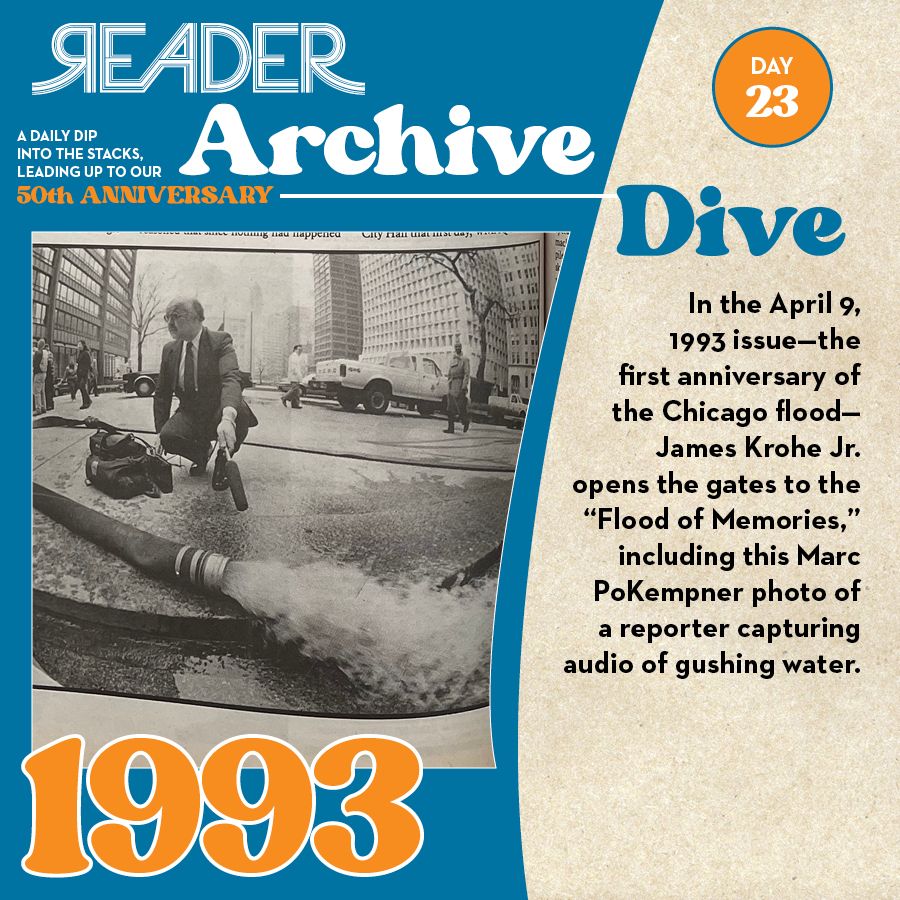 """1993: In the April 9, 1993 issue—the first anniversary of the Chicago flood—James Krohe Jr. opens the gates to the """"Flood of Memories,"""" including this Marc PoKempner photo of a reporter capturing audio of gushing water."""