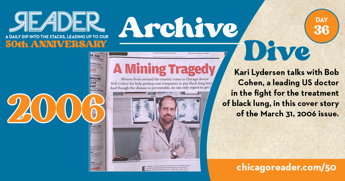 Archive Dive Day 36, 2006: Kari Lydersen talks with Bob Cohen, a leading US doctor in the fight for the treatment of black lung, in this cover story of the March 31, 2006 issue.