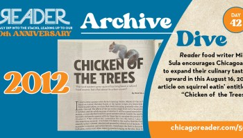 """Archive Dive Day 42, 2012: Reader food writer Mike Sula encourages Chicagoans to expand their culinary tastes upward in this August 16, 2012 article on squirrel eatin' entitled """"Chicken of the Trees."""""""
