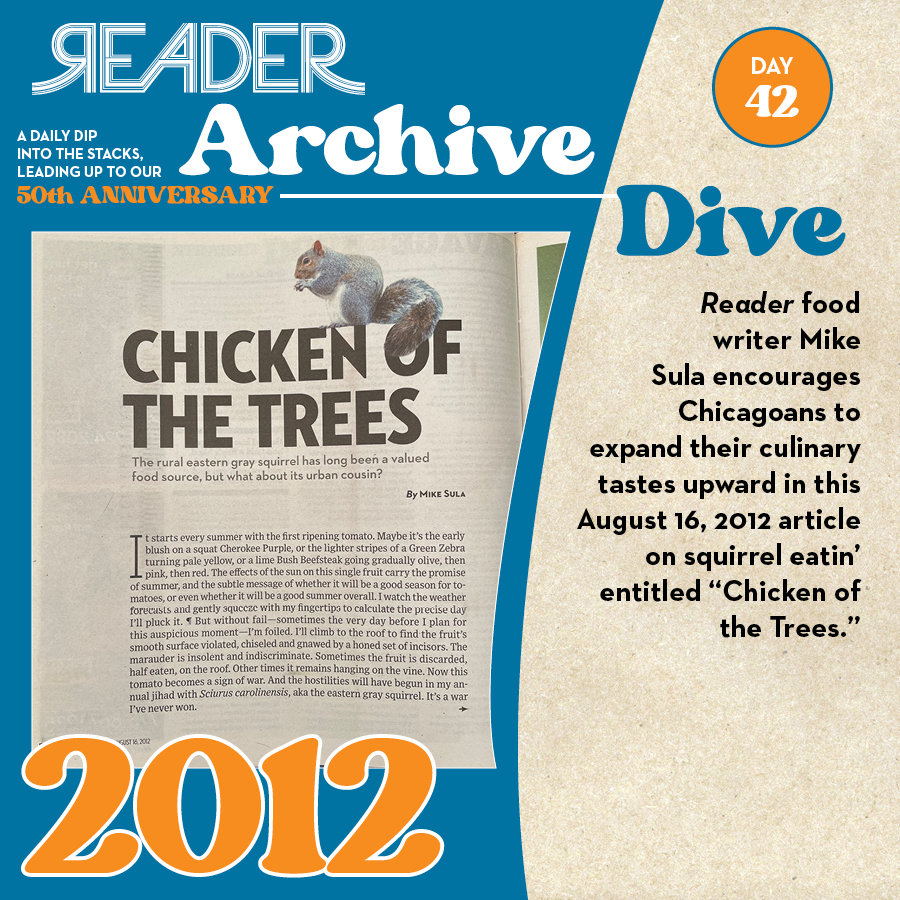 """2012: Reader food writer Mike Sula encourages Chicagoans to expand their culinary tastes upward in this August 16, 2012 article on squirrel eatin' entitled """"Chicken of the Trees."""""""