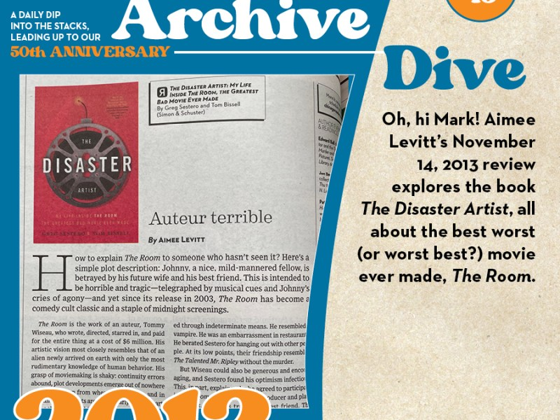 Archive Dive Day 43, 2013: Oh, hi Mark! Aimee Levitt's November 14, 2013 review explores the book The Disaster Artist, all about the best worst (or worst best?) movie ever made, The Room.