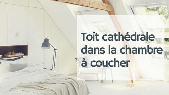 chambre a coucher avec toit cathedrale