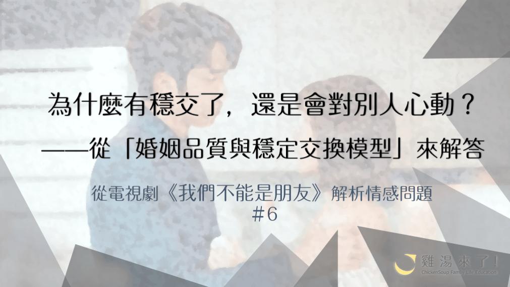 【金鐘55】《我們不能是朋友》為什麼穩定交往中,還是會對別人心動? —從「婚姻品質與穩定交換模型」來解答