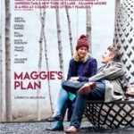 Maggies Plan poster 150x150 - Mainstream Chick's Quick Takes: Alice Through the Looking Glass; Maggie's Plan; A Monster with a Thousand Heads