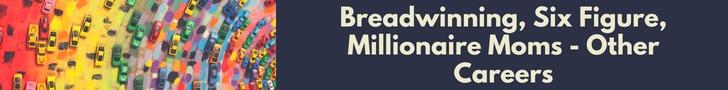 Breadwinning, Six Figure, Millionaire Moms - Other Careers