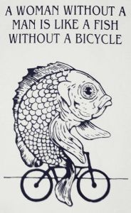 Woman Needs A Man Like A Fish Needs A Bicycle