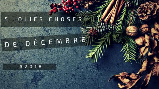 5-jolies-choses-de-decembre-2018