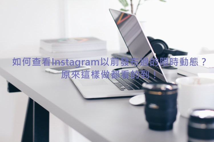 [IG] 如何查看Instagram以前發布過的限時動態?原來這樣做都看的到!