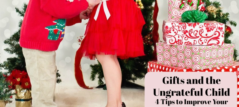 Gifts and the Ungrateful Child: 4 Tips to Improve Your Holiday Experience