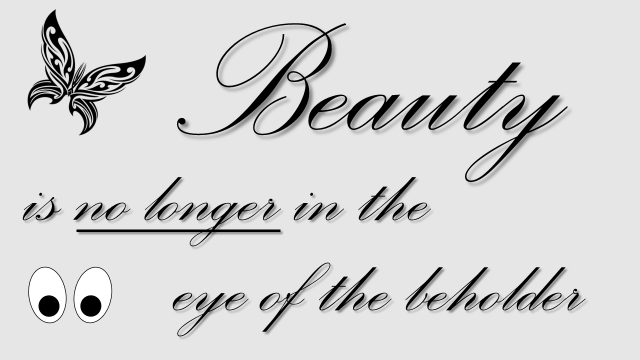 beauty is no longer in the eye of the beholder