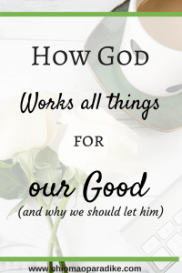 Do you really believe that God is working things out for your good? Are you usually filled with doubt and fears? Then this post is for you.