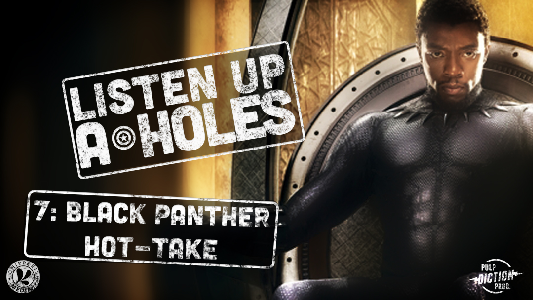 Listen Up A-Holes #7. Black Panther Hot-Take (2018)