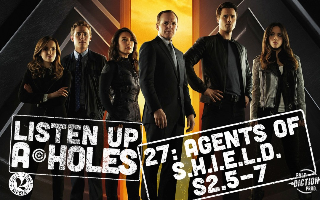 Listen Up A-Holes #27: Agents of S.H.I.E.L.D. (S2.5-7)