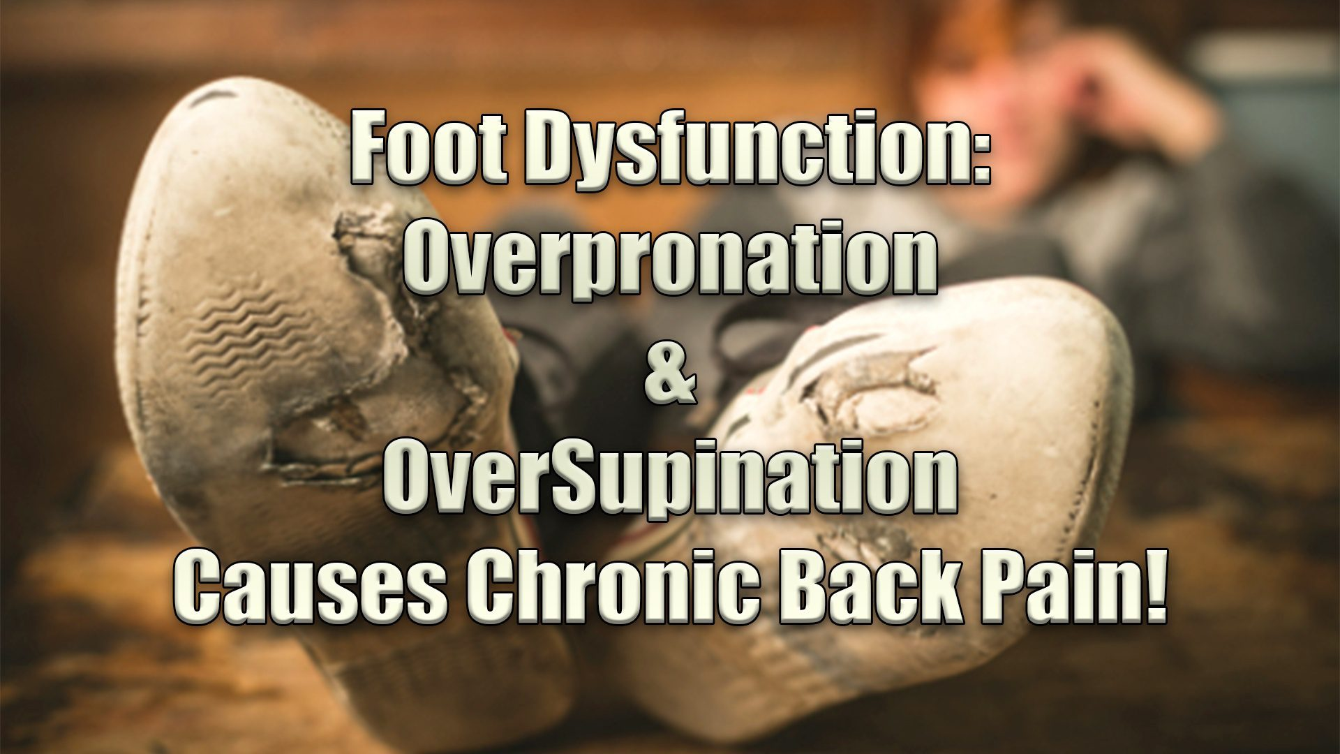 Foot Dysfunction: Over Pronation & Supination Causes Chronic Back Pain