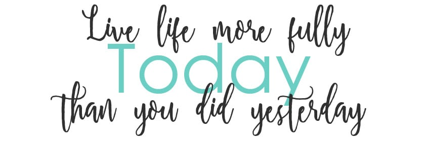 Live life more fully today than you did yesterday
