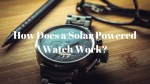How Does a Solar Powered Watch Work – Step by Step