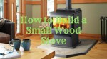 How to Build a Small Wood Stove – Step by Step Guide For 2018