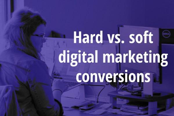 Hard vs. soft digital marketing conversions