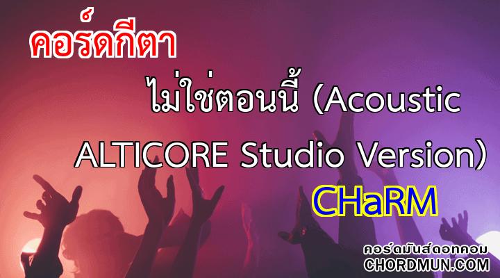 คอร์ดกีตา เพลง ไม่ใช่ตอนนี้ (Acoustic ALTICORE Studio Version)