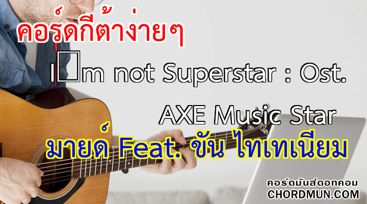 คอร์ดกีต้าร์ เพลง I'm not Superstar : Ost. AXE Music Star